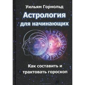Астрология для начинающих. Как составить и толковать гороскоп. Горнольд У.