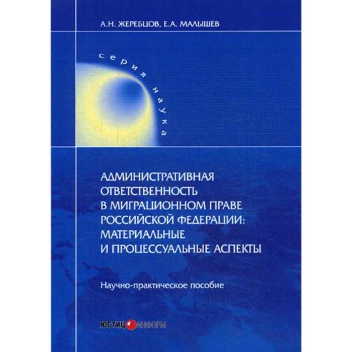 Административная ответственность в миграционном праве РФ: материальные и процессуальные аспекты. Жеребцов А.Н.