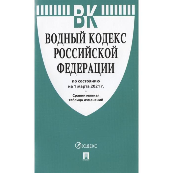 Водный кодекс РФ по сост. на 01. 03. 2021 г. +Сравнительная таблица изменений