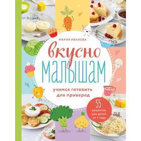 Вкусно малышам. Учимся готовить для приверед. 55 рецептов для детей от 1 года. Мария Иванова