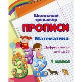 Прописи. Математика. 1 класс. Цифры и числа от 0 до 20. Сост. Смирнова И. Г.