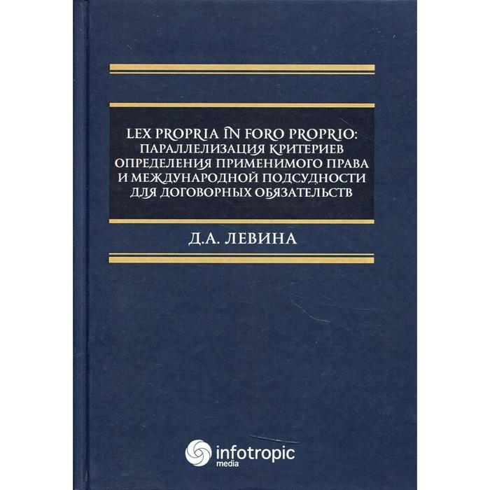 Lex propria in foro proprio: параллелизация критериев определения применимого права и международной подсудности для договорных обязательств. Левина Д.А.