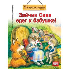 Зайчик Сева едет к бабушке! Полезные сказки. Петрова С.