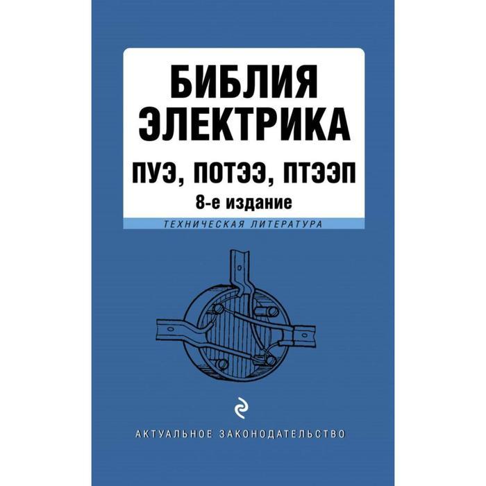 Библия электрика: ПУЭ, ПОТЭЭ, ПТЭЭП. 8-е издание