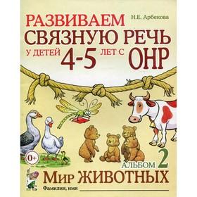 Развиваем связную речь у детей с ОНР. Мир животных 4-5 лет № 2, Арбекова Н. Е.