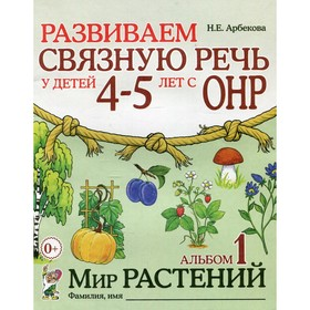 Развиваем связную речь у детей с ОНР. Мир растений 4-5 лет № 1, Арбекова Н. Е.