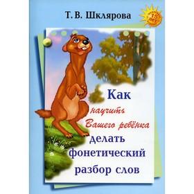 Как научить вашего ребенка делать фонетический разбор слова, Шклярова Т. В.
