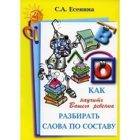 Как научить вашего ребенка разбирать слова по составу, Есенина С. А.