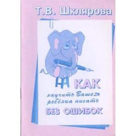 Как научить Вашего ребенка писать без ошибок, Шклярова Т. В.