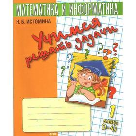 ФГОС. Математика и информатика. Учимся решать задачи 1 класс, Истомина Н. Б.