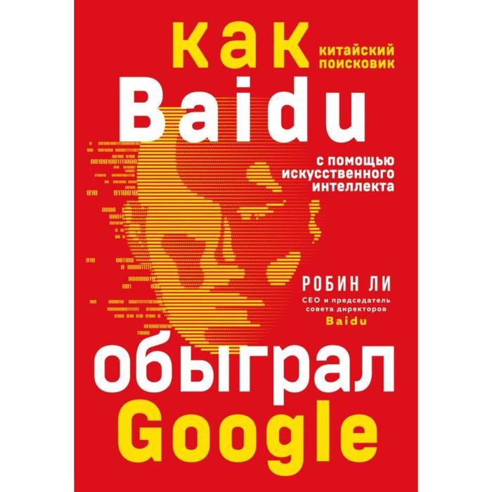 Baidu. Как китайский поисковик с помощью искусственного интеллекта обыграл Google. Ли Р.