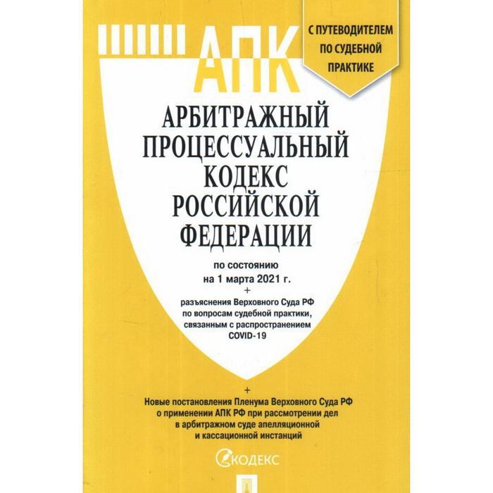 Арбитражный процессуальный кодекс РФ (на 01.03.21 г.)+разъяснения Верховного Суда РФ+путеводитель по