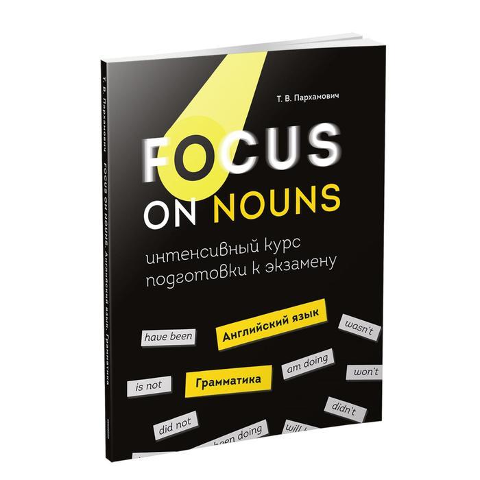Focus on Nouns: английский язык. Грамматика. Интенсивный курс подготовки к экзамену