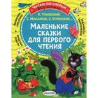 Маленькие сказки для первого чтения. Михалков С.В., Чуковский К.И., Успенский Э.Н. и др.