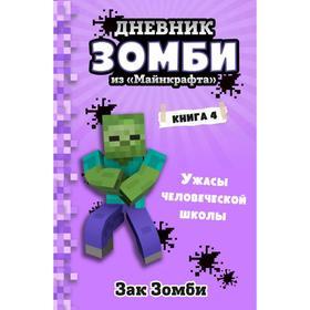Дневник Зомби из «Майнкрафта». Книга 4. Ужасы человеческой школы. Зомби З.