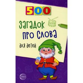 500 загадок про слова для детей. 3-е издание, исправленное. Агеева И.Д.
